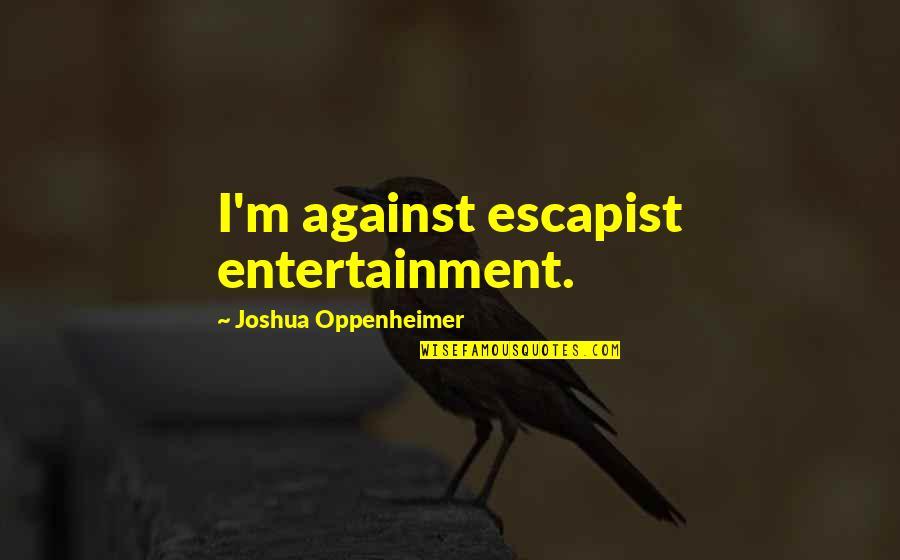 Little Rock 1957 Quotes By Joshua Oppenheimer: I'm against escapist entertainment.