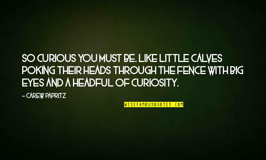 Little Vs Big Quotes By Carew Papritz: So curious you must be. Like little calves