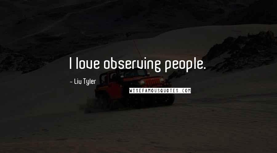 Liv Tyler quotes: I love observing people.