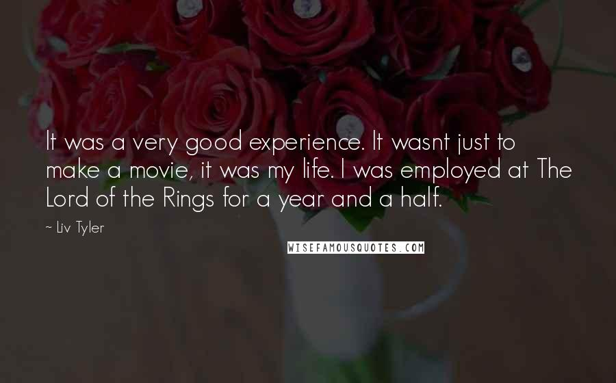 Liv Tyler quotes: It was a very good experience. It wasnt just to make a movie, it was my life. I was employed at The Lord of the Rings for a year and
