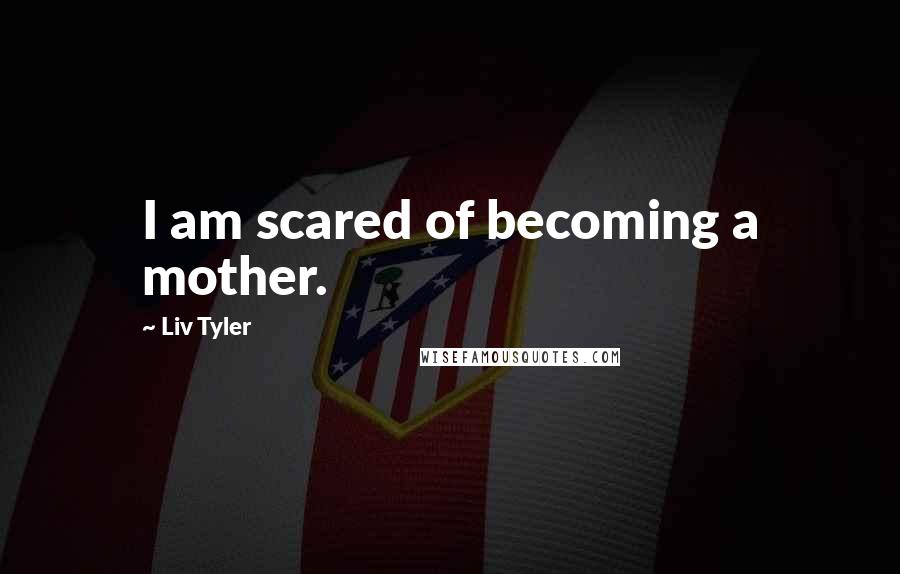 Liv Tyler quotes: I am scared of becoming a mother.