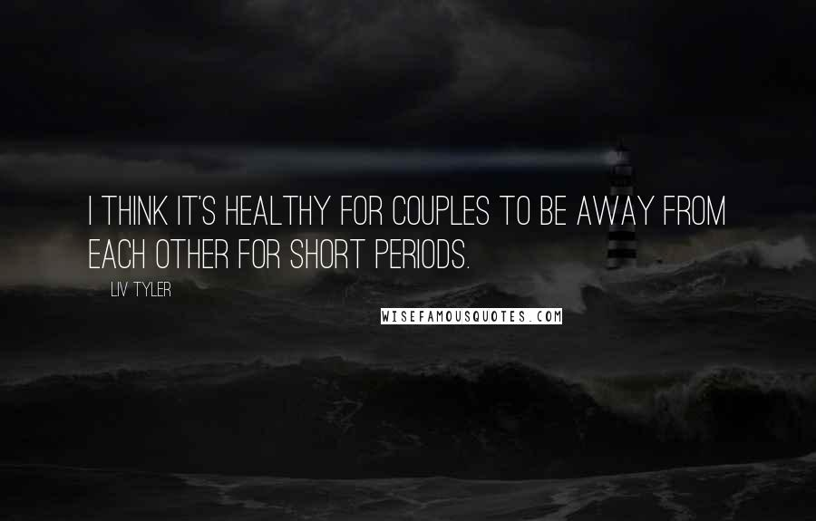 Liv Tyler quotes: I think it's healthy for couples to be away from each other for short periods.