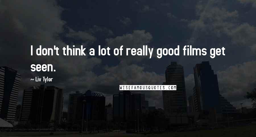 Liv Tyler quotes: I don't think a lot of really good films get seen.