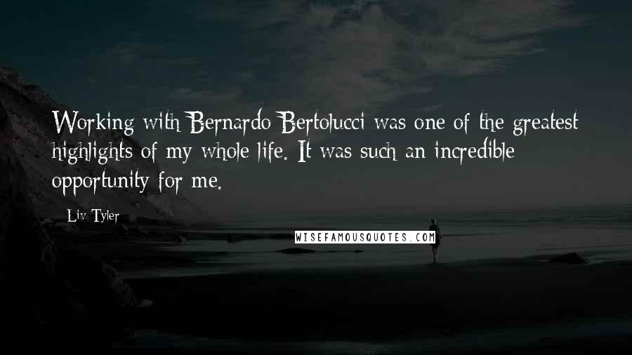 Liv Tyler quotes: Working with Bernardo Bertolucci was one of the greatest highlights of my whole life. It was such an incredible opportunity for me.