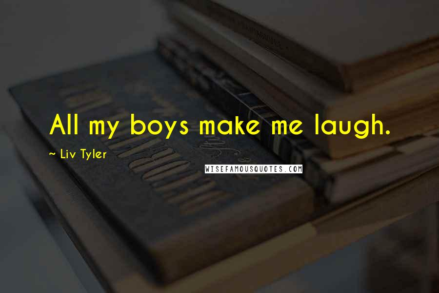 Liv Tyler quotes: All my boys make me laugh.