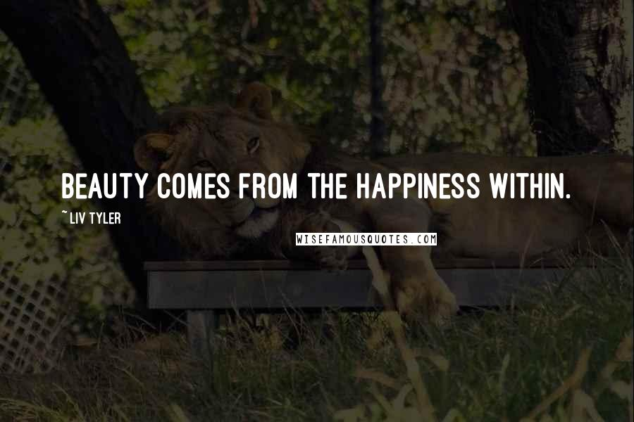 Liv Tyler quotes: Beauty comes from the happiness within.