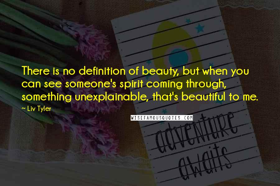 Liv Tyler quotes: There is no definition of beauty, but when you can see someone's spirit coming through, something unexplainable, that's beautiful to me.