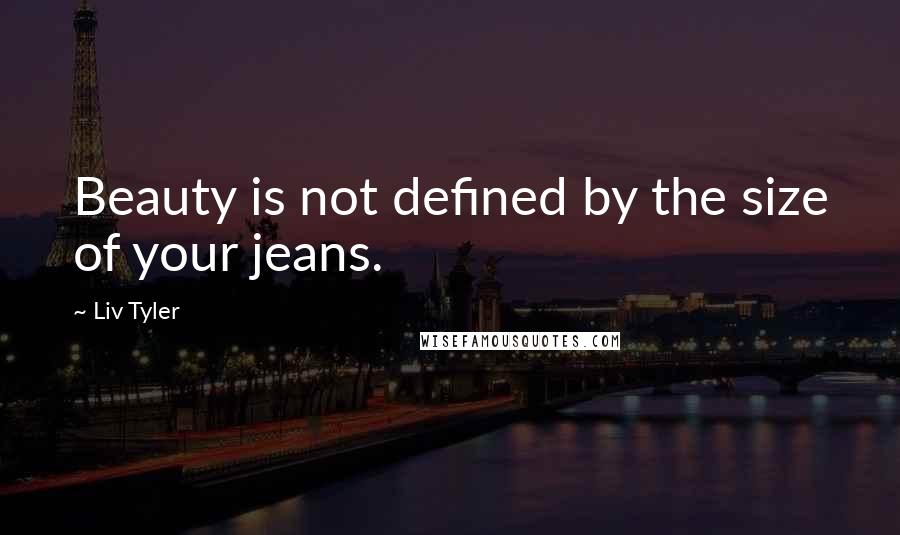 Liv Tyler quotes: Beauty is not defined by the size of your jeans.