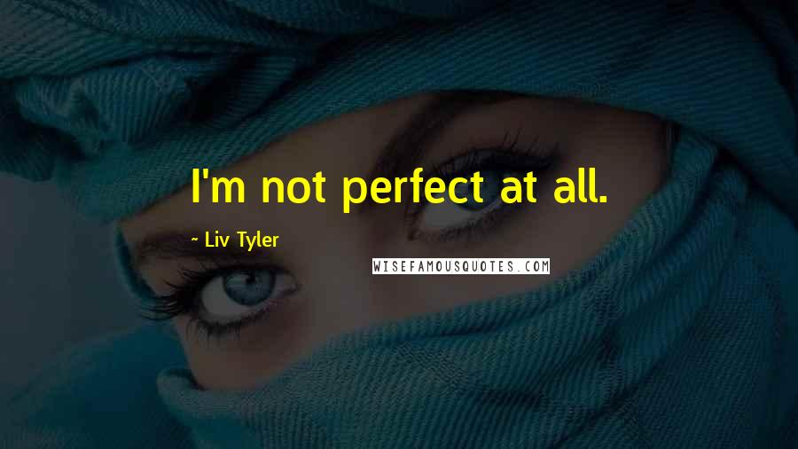 Liv Tyler quotes: I'm not perfect at all.