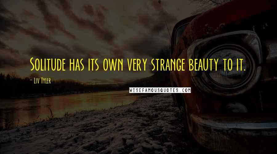 Liv Tyler quotes: Solitude has its own very strange beauty to it.