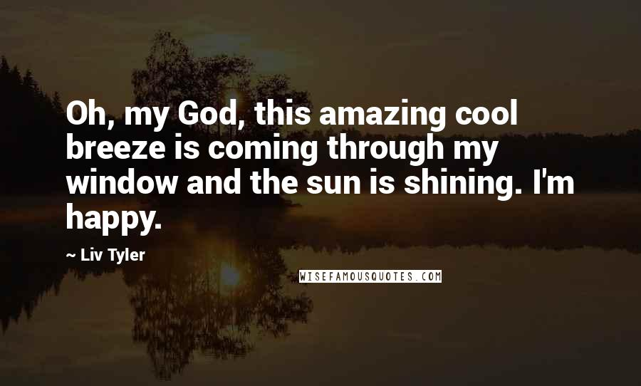 Liv Tyler quotes: Oh, my God, this amazing cool breeze is coming through my window and the sun is shining. I'm happy.