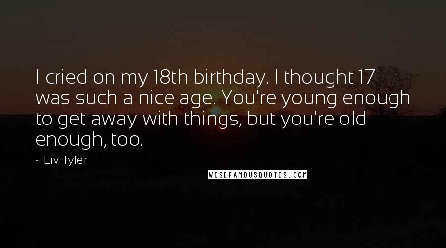Liv Tyler quotes: I cried on my 18th birthday. I thought 17 was such a nice age. You're young enough to get away with things, but you're old enough, too.