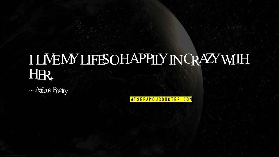 Live A Crazy Life Quotes By Atticus Poetry: I LIVE MY LIFESO HAPPILY IN CRAZY WITH