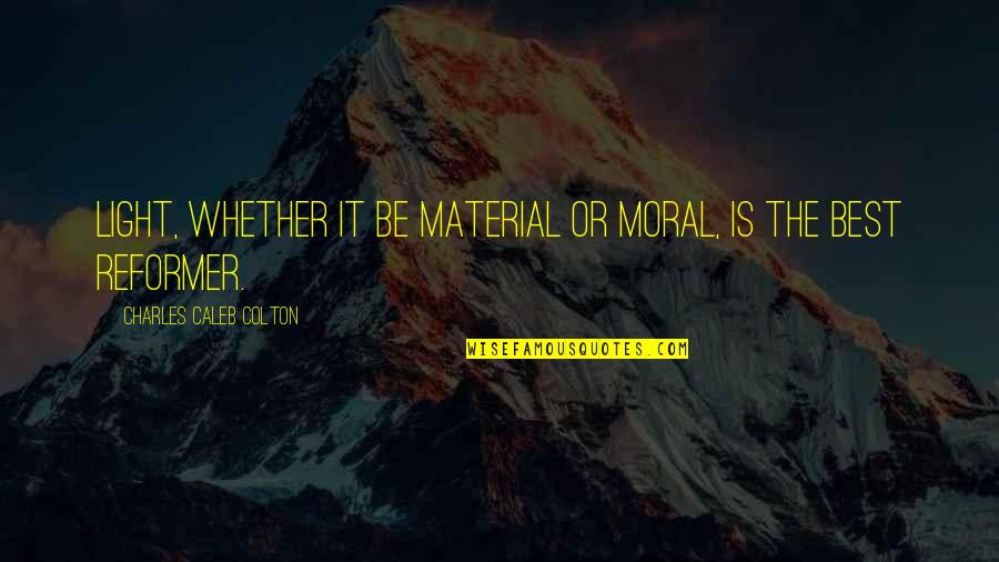 Live A Crazy Life Quotes By Charles Caleb Colton: Light, whether it be material or moral, is