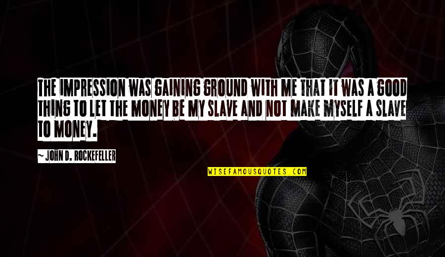 Live A Crazy Life Quotes By John D. Rockefeller: The impression was gaining ground with me that