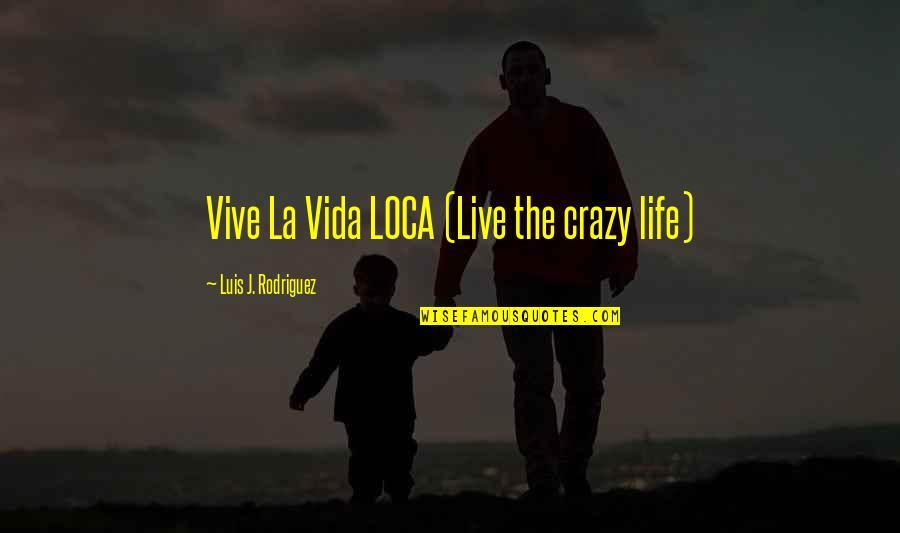Live A Crazy Life Quotes By Luis J. Rodriguez: Vive La Vida LOCA (Live the crazy life)