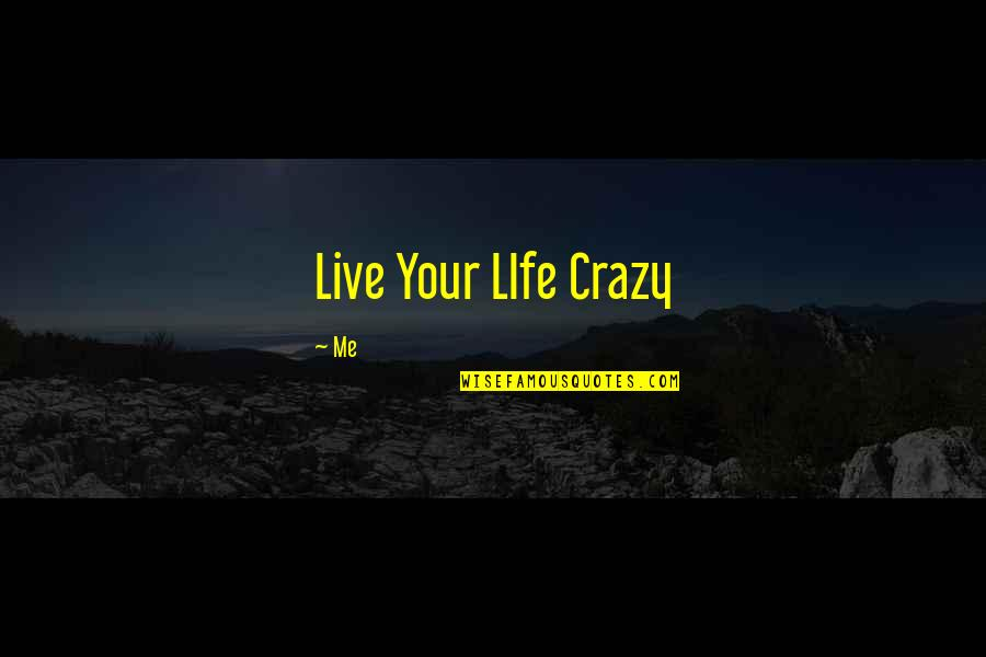 Live A Crazy Life Quotes By Me: Live Your LIfe Crazy