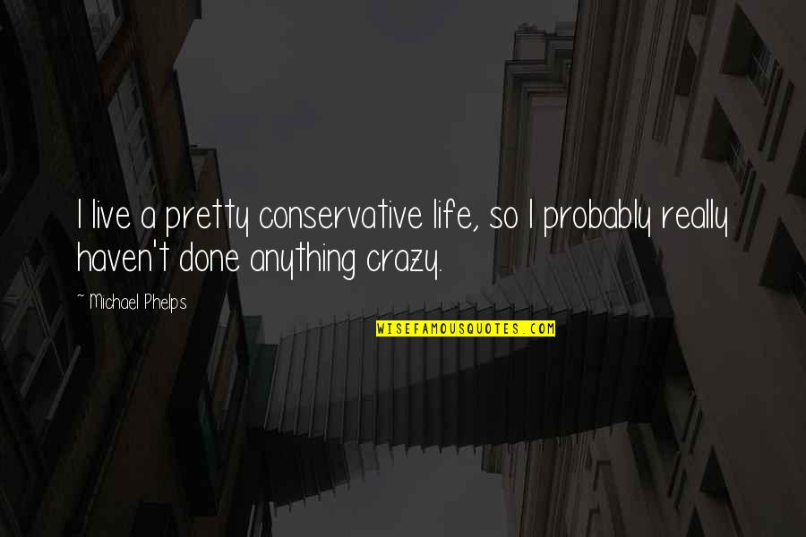 Live A Crazy Life Quotes By Michael Phelps: I live a pretty conservative life, so I