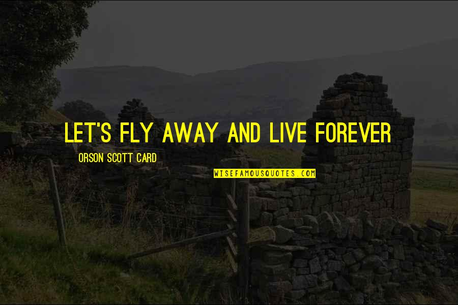 Live A Crazy Life Quotes By Orson Scott Card: Let's fly away and live forever
