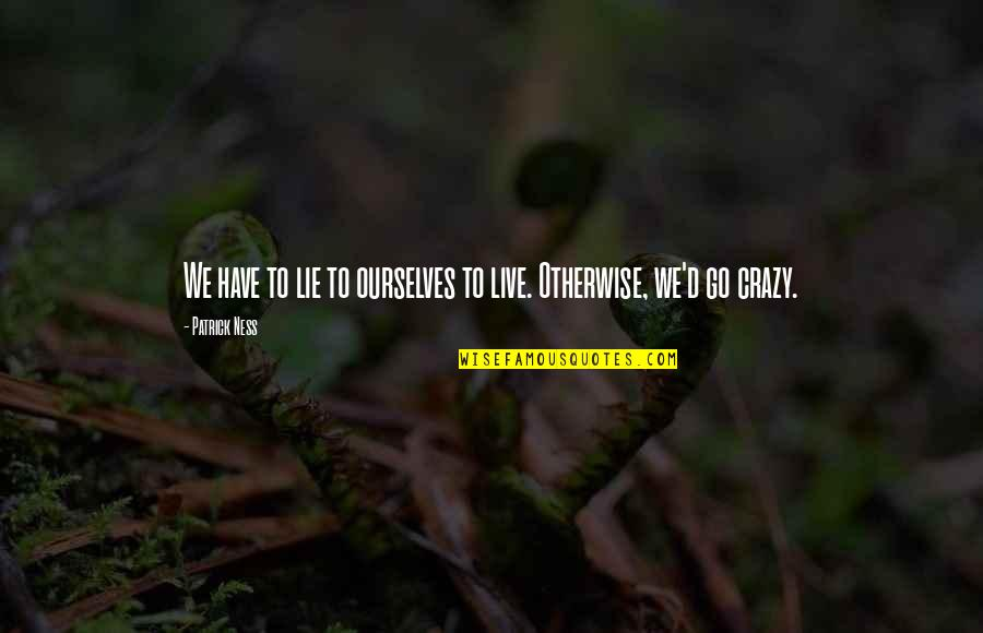 Live A Crazy Life Quotes By Patrick Ness: We have to lie to ourselves to live.