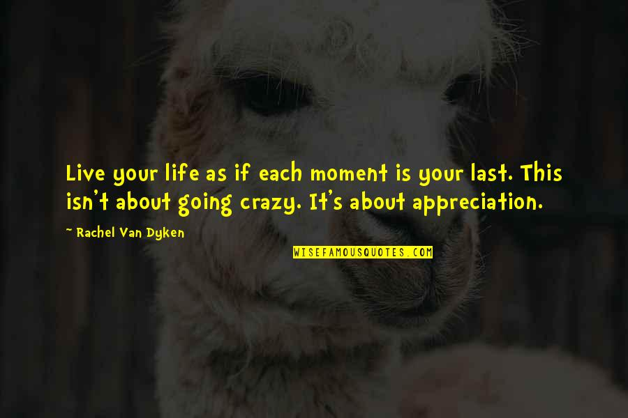 Live A Crazy Life Quotes By Rachel Van Dyken: Live your life as if each moment is