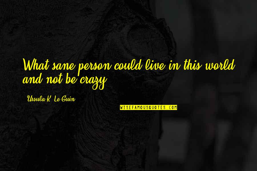 Live A Crazy Life Quotes By Ursula K. Le Guin: What sane person could live in this world