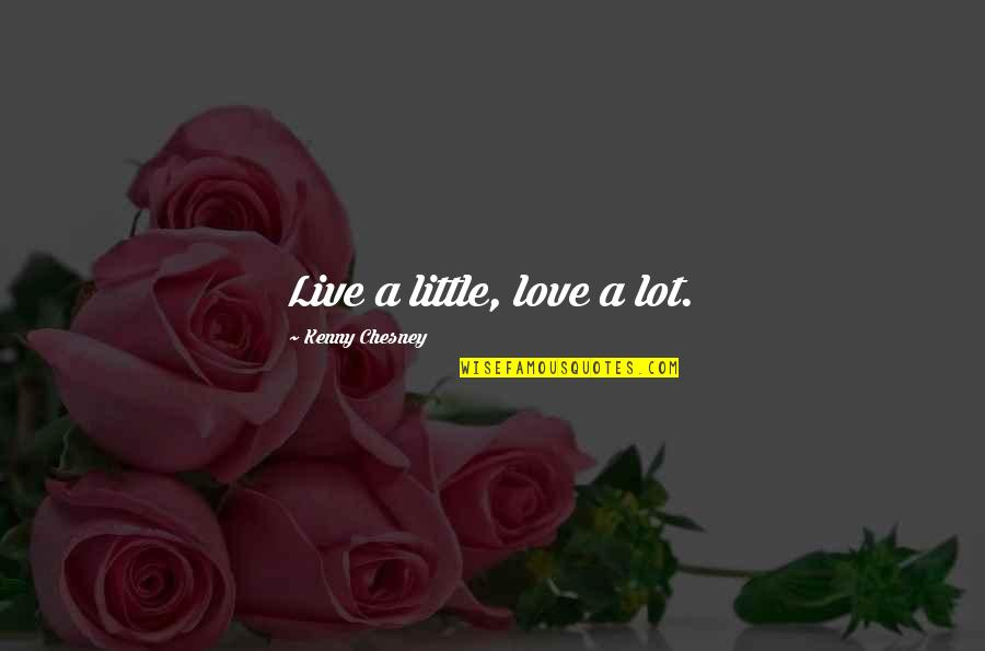 Live A Little Love A Lot Quotes By Kenny Chesney: Live a little, love a lot.