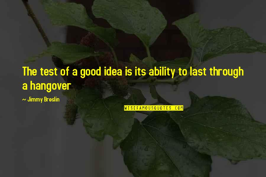 Live Everything To God Quotes By Jimmy Breslin: The test of a good idea is its