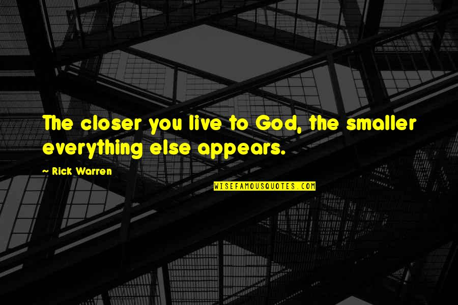 Live Everything To God Quotes By Rick Warren: The closer you live to God, the smaller