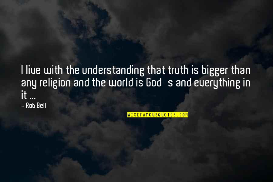 Live Everything To God Quotes By Rob Bell: I live with the understanding that truth is