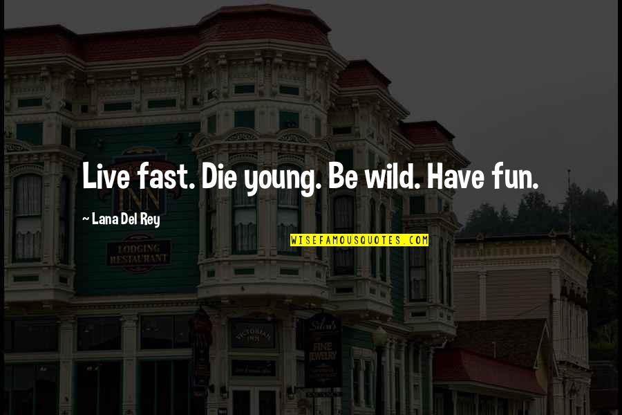 Live Fast Die Young Quotes By Lana Del Rey: Live fast. Die young. Be wild. Have fun.