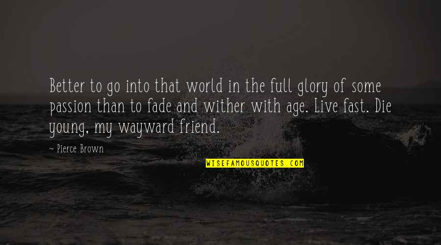 Live Fast Die Young Quotes By Pierce Brown: Better to go into that world in the