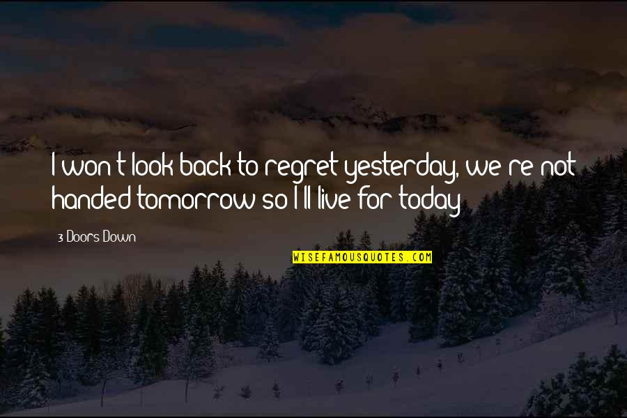 Live For Today Not Tomorrow Quotes By 3 Doors Down: I won't look back to regret yesterday, we're