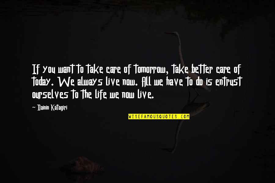 Live For Today Not Tomorrow Quotes By Dainin Katagiri: If you want to take care of tomorrow,