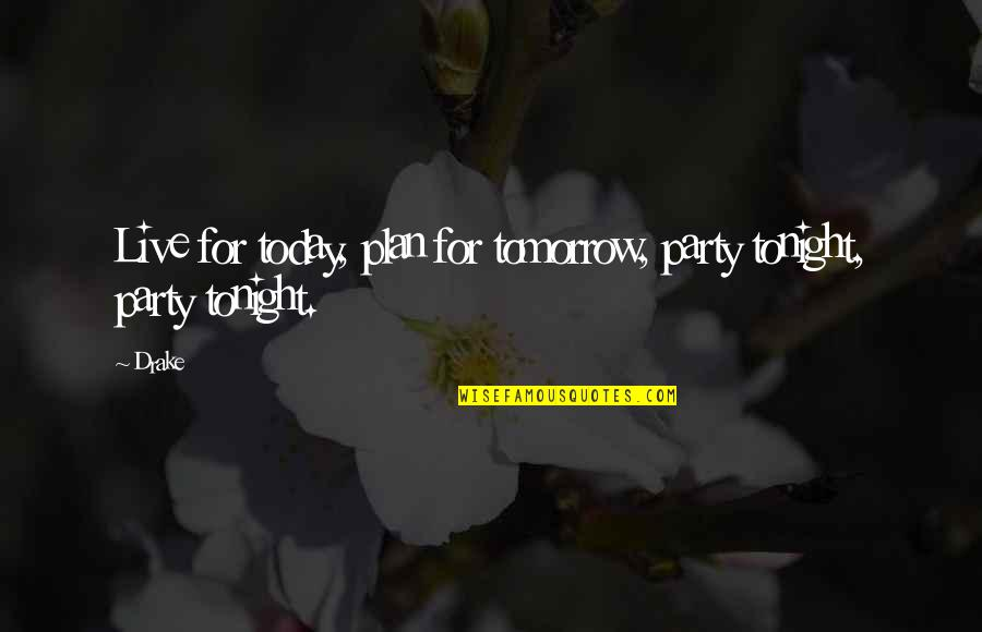 Live For Today Not Tomorrow Quotes By Drake: Live for today, plan for tomorrow, party tonight,