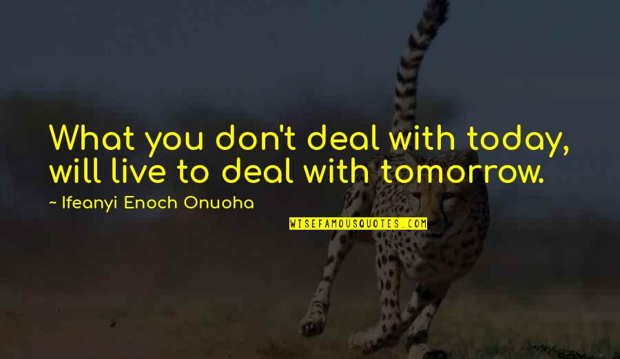 Live For Today Not Tomorrow Quotes By Ifeanyi Enoch Onuoha: What you don't deal with today, will live