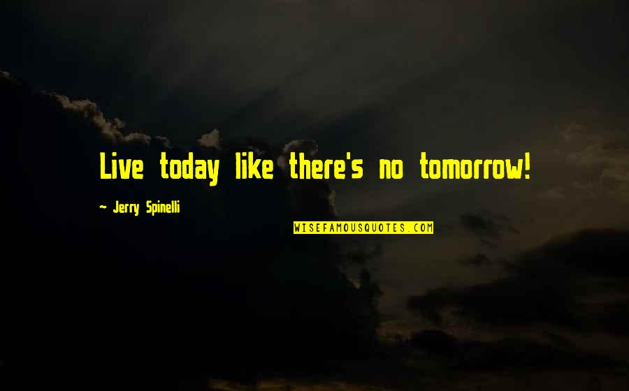 Live For Today Not Tomorrow Quotes By Jerry Spinelli: Live today like there's no tomorrow!