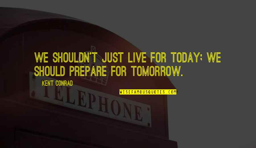 Live For Today Not Tomorrow Quotes By Kent Conrad: We shouldn't just live for today; we should