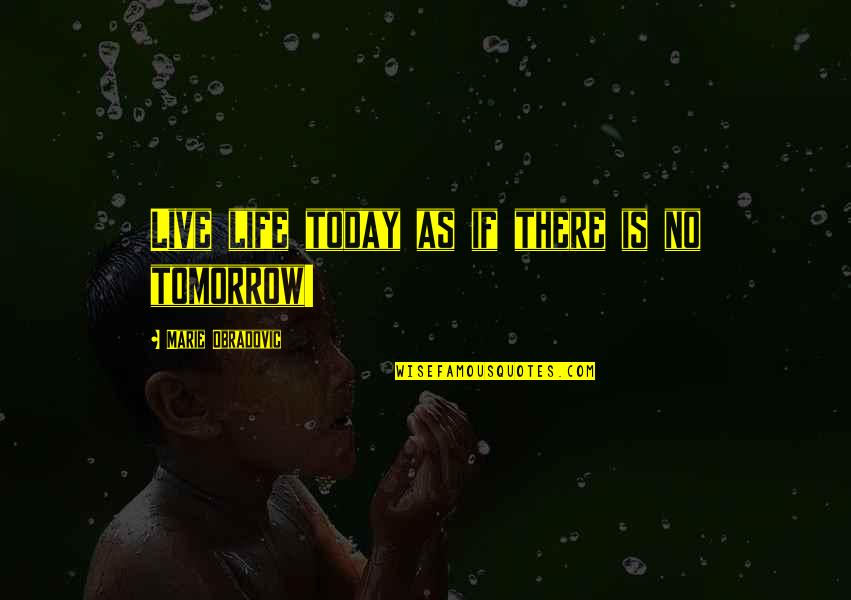 Live For Today Not Tomorrow Quotes By Marie Obradovic: Live life today as if there is no