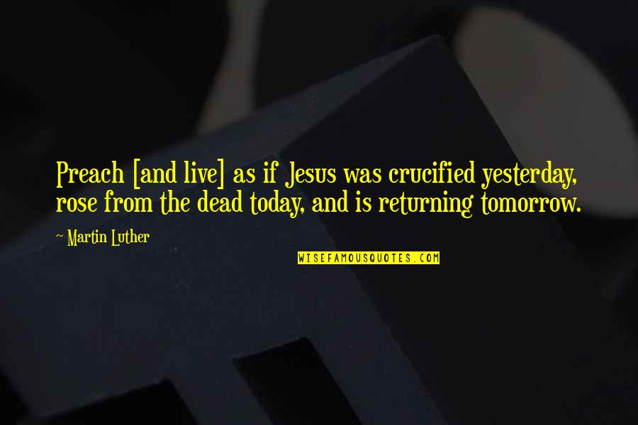 Live For Today Not Tomorrow Quotes By Martin Luther: Preach [and live] as if Jesus was crucified