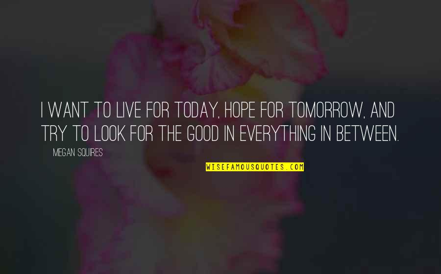 Live For Today Not Tomorrow Quotes By Megan Squires: I want to live for today, hope for