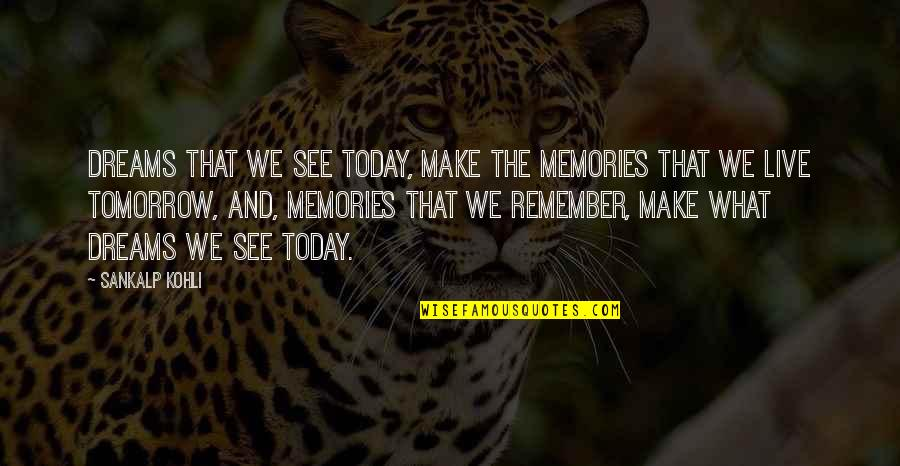 Live For Today Not Tomorrow Quotes By Sankalp Kohli: Dreams that we see today, make the memories