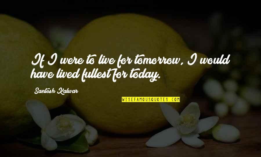 Live For Today Not Tomorrow Quotes By Santosh Kalwar: If I were to live for tomorrow, I