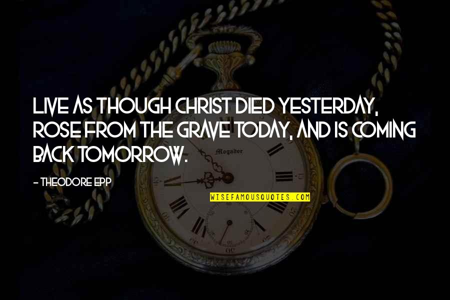 Live For Today Not Tomorrow Quotes By Theodore Epp: Live as though Christ died yesterday, rose from