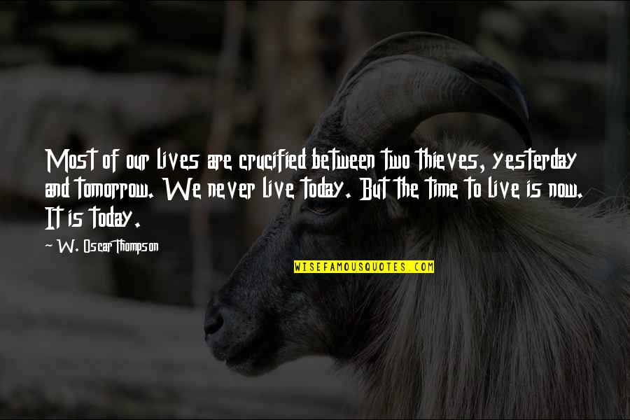 Live For Today Not Tomorrow Quotes By W. Oscar Thompson: Most of our lives are crucified between two