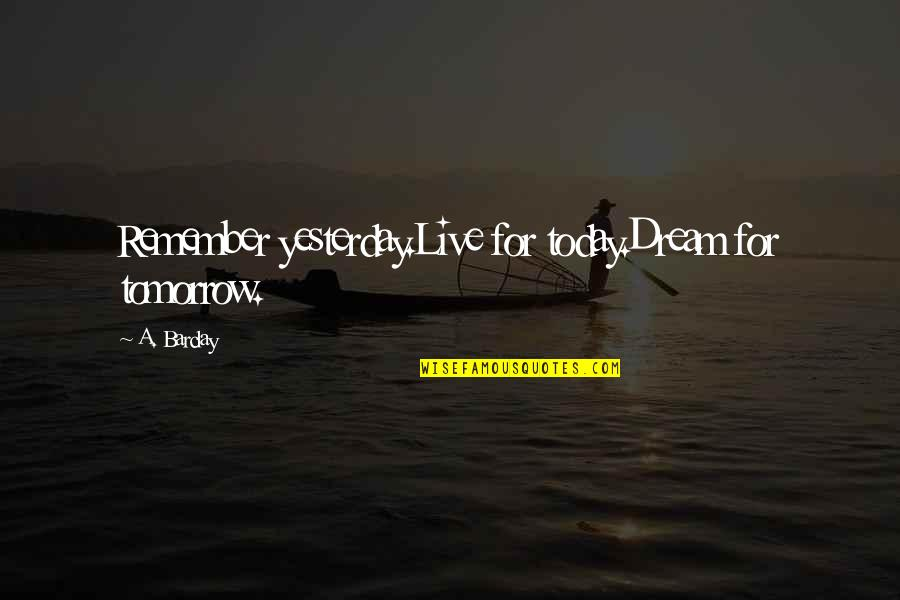 Live For Today Quotes By A. Barclay: Remember yesterday.Live for today.Dream for tomorrow.
