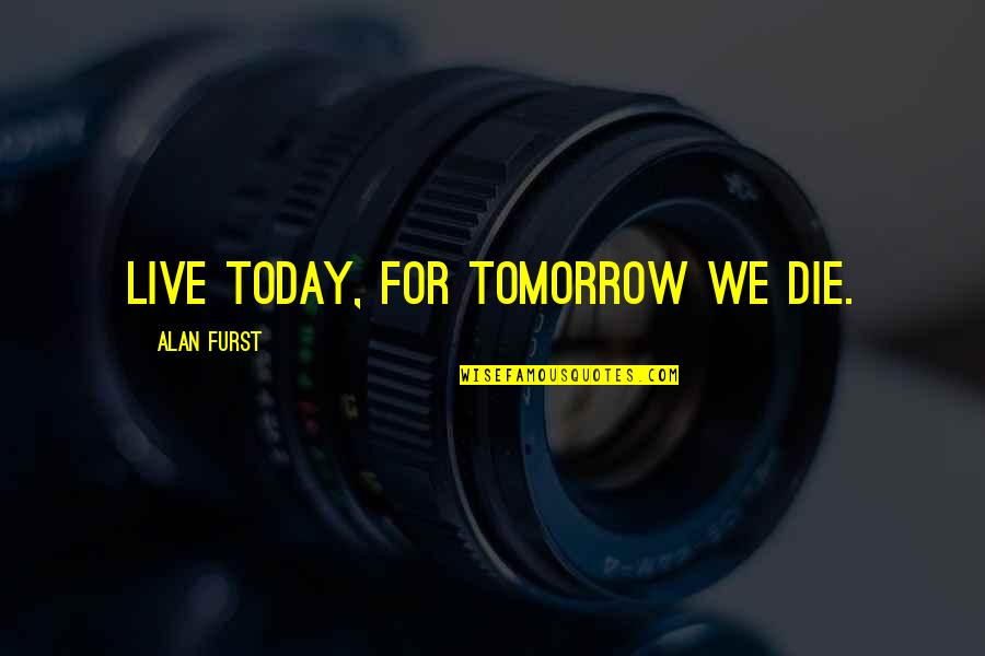 Live For Today Quotes By Alan Furst: Live today, for tomorrow we die.