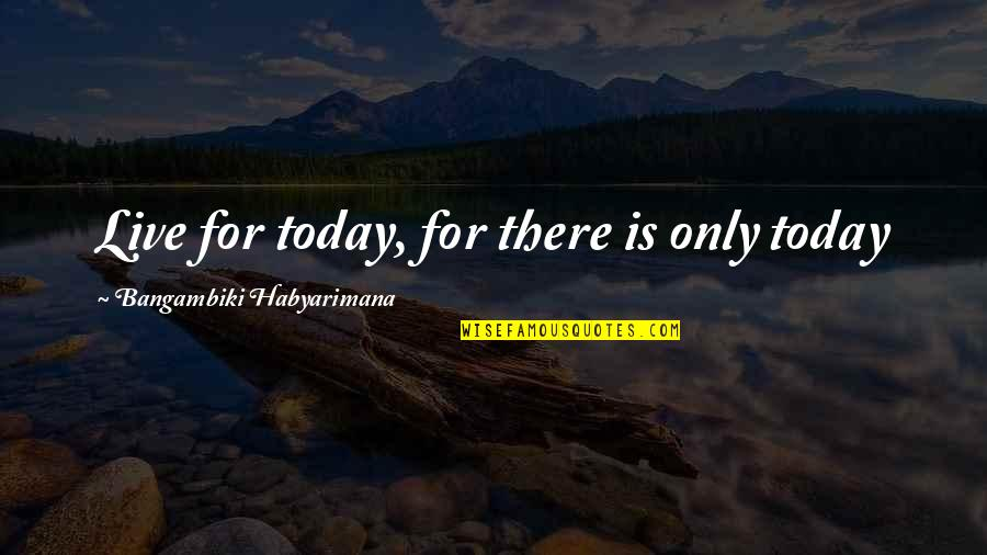 Live For Today Quotes By Bangambiki Habyarimana: Live for today, for there is only today