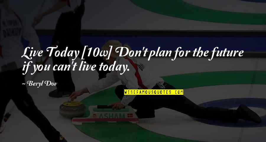 Live For Today Quotes By Beryl Dov: Live Today [10w] Don't plan for the future