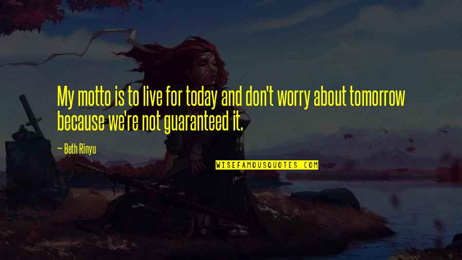 Live For Today Quotes By Beth Rinyu: My motto is to live for today and